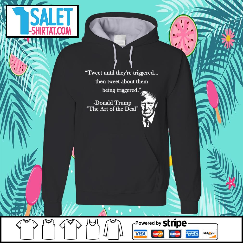 Tweet until they're triggered then tweet about them being triggered Donald Trump the art of the Deal s hoodie.jpg