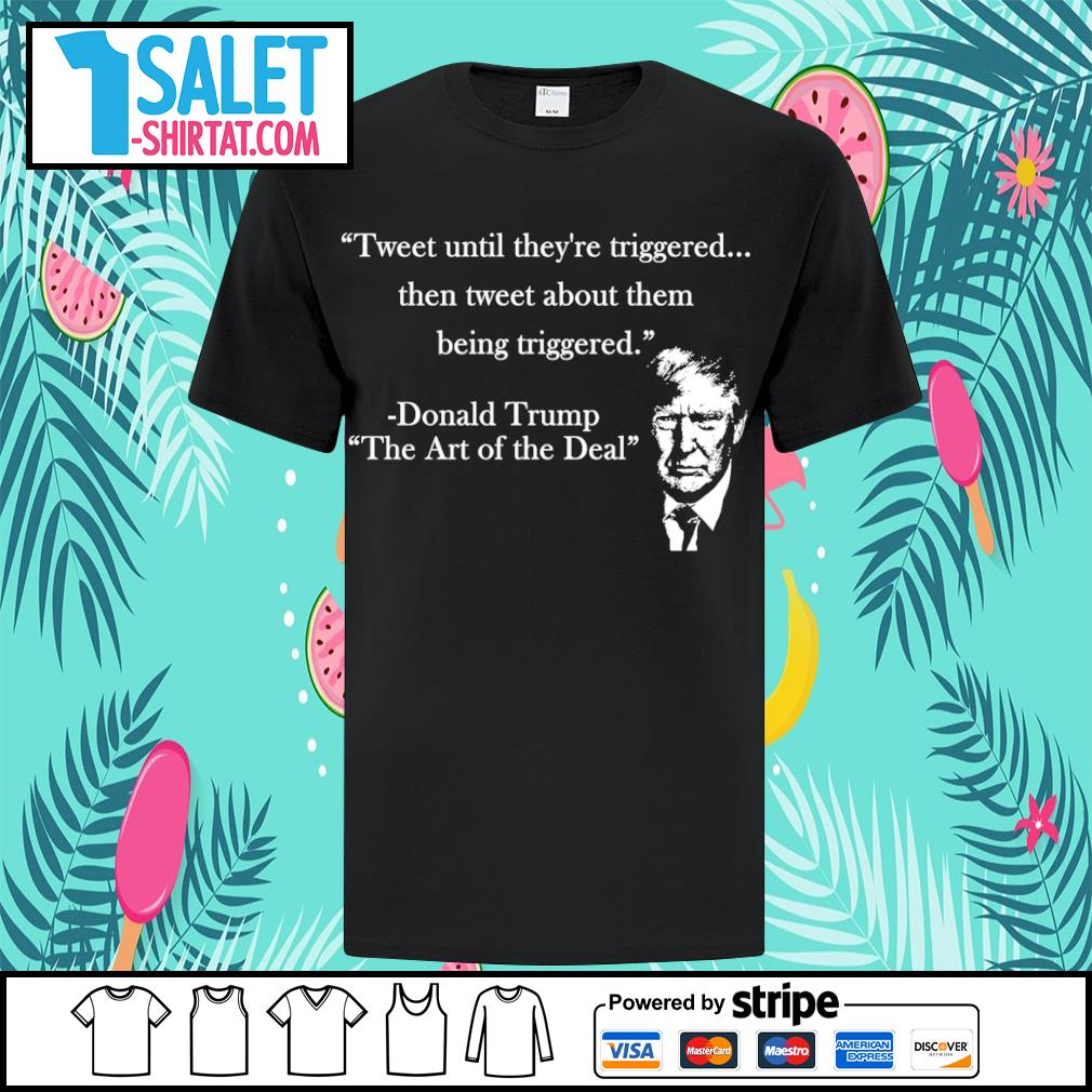 Tweet until they're triggered then tweet about them being triggered Donald Trump the art of the Deal shirt