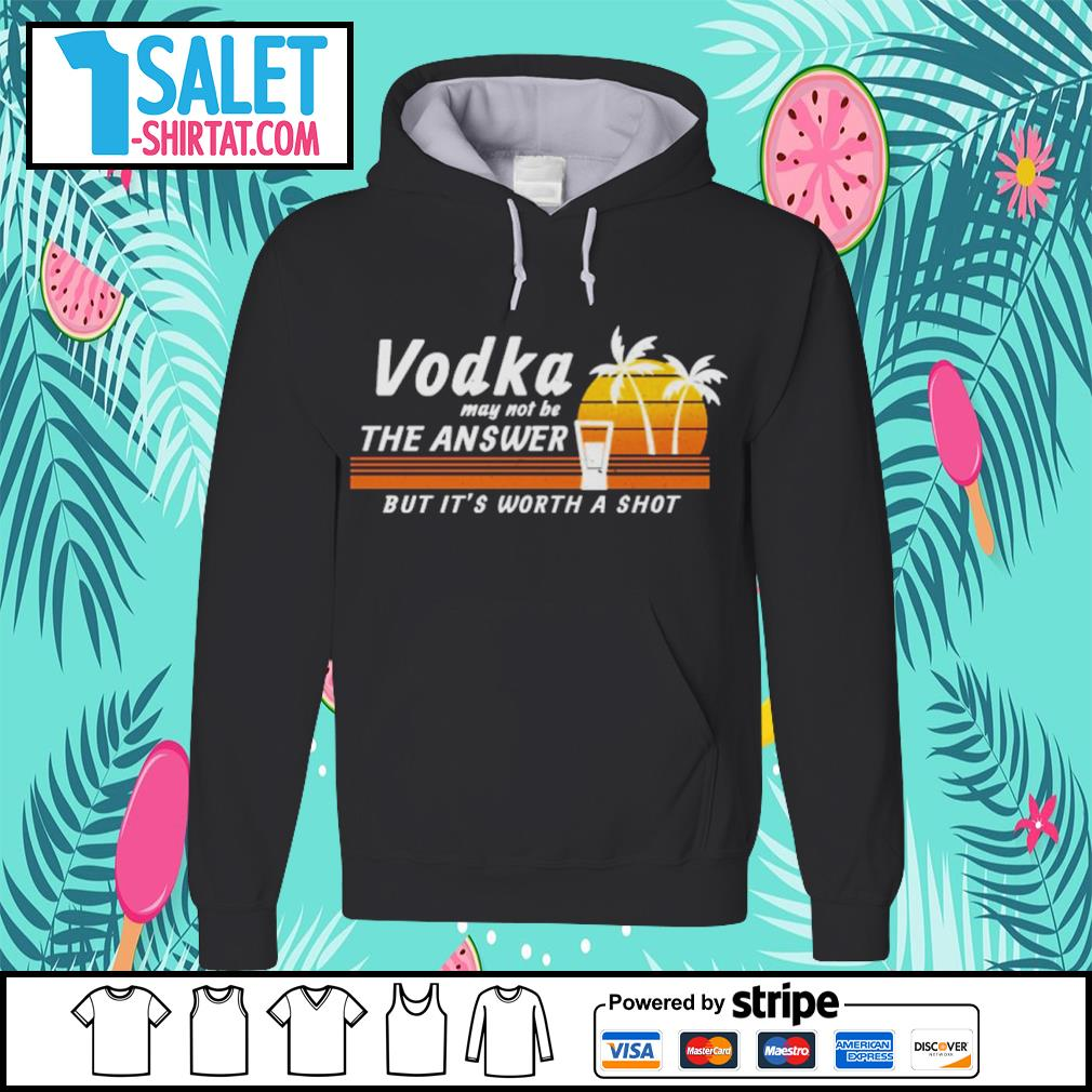 Vodka may not be the answer but it's worth a shot vintage s hoodie.jpg