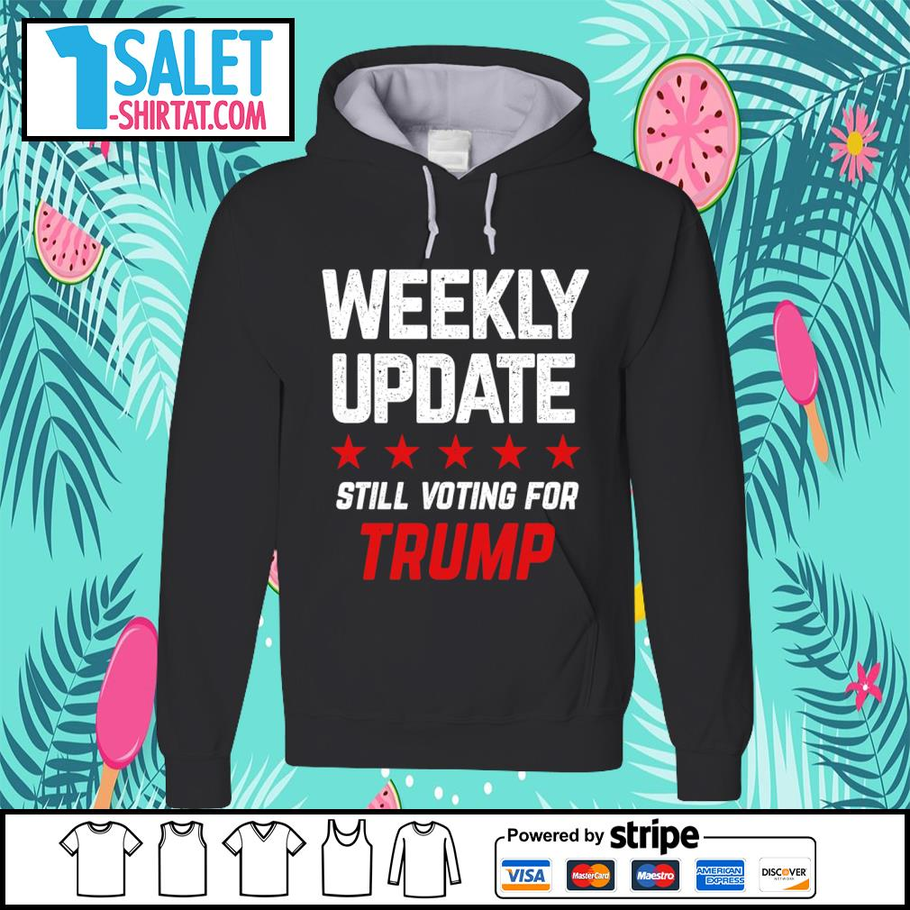 Weekly update still voting for Trump s hoodie.jpg