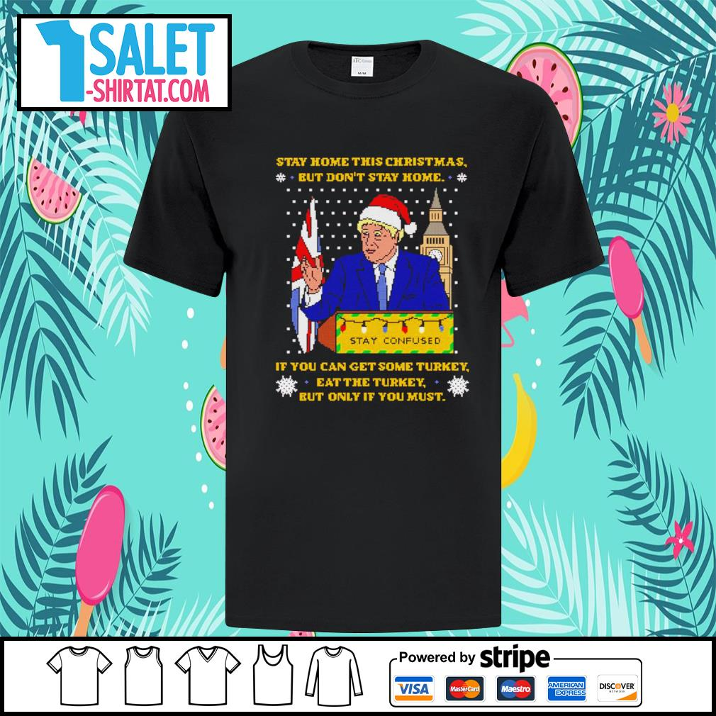 Boris Johnson stay home this Christmas but don't stay home if you get some turkey eat the turkey but only if you must ugly Christmas shirt