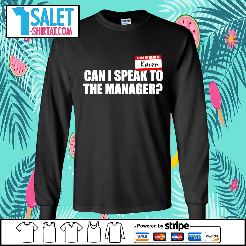 Hello my name is Karen can I speak to the manager s longsleeve-tee.jpg